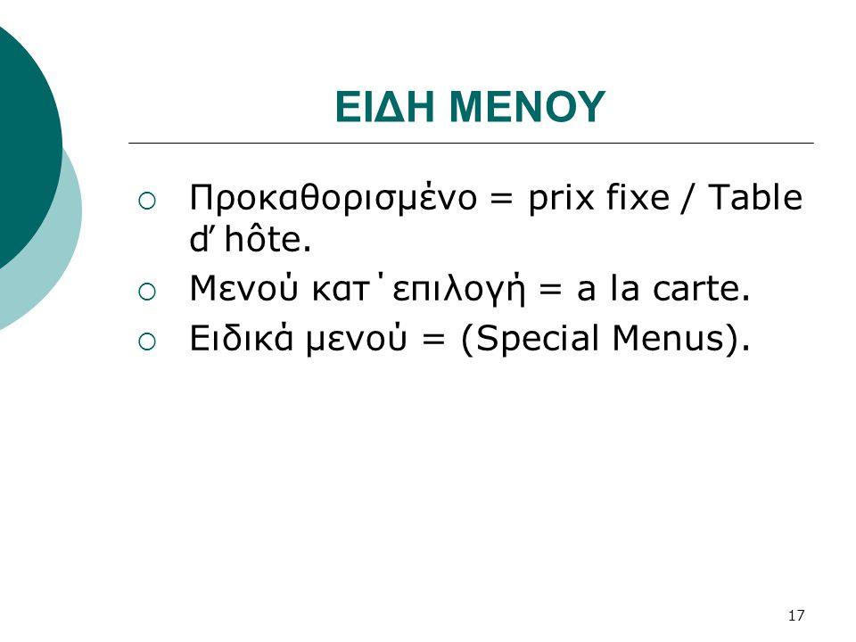 ΕΙΔΗ ΜΕΝΟΥ  Προκαθορισμένο = prix fixe / Table ď hôte.  Μενού κατ΄επιλογή = a la carte.  Ειδικά μενού = (Special Menus). 17