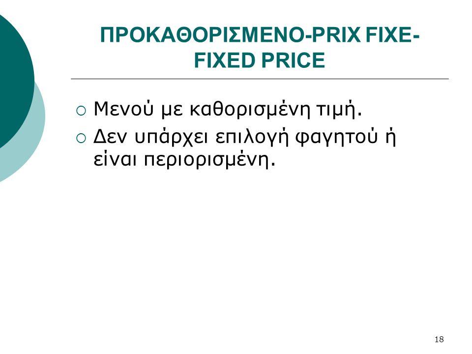 ΠΡΟΚΑΘΟΡΙΣΜΕΝΟ-PRIX FIXE- FIXED PRICE  Μενού με καθορισμένη τιμή.  Δεν υπάρχει επιλογή φαγητού ή είναι περιορισμένη. 18