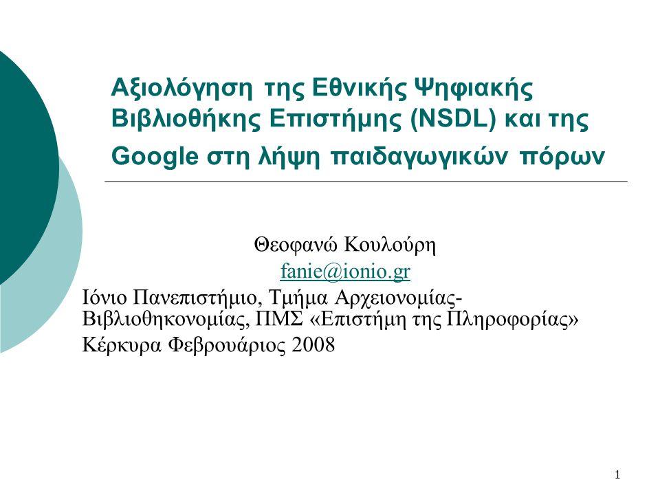 1 Αξιολόγηση της Εθνικής Ψηφιακής Βιβλιοθήκης Επιστήμης (NSDL) και της Google στη λήψη παιδαγωγικών πόρων Θεοφανώ Κουλούρη fanie@ionio.gr Ιόνιο Πανεπιστήμιο, Τμήμα Αρχειονομίας- Βιβλιοθηκονομίας, ΠΜΣ «Επιστήμη της Πληροφορίας» Κέρκυρα Φεβρουάριος 2008