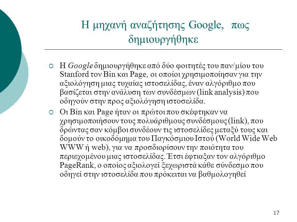 17 Η μηχανή αναζήτησης Google, πως δημιουργήθηκε  H Google δημιουργήθηκε από δύο φοιτητές του παν/μίου του Stanford τον Bin και Page, οι οποίοι χρησιμοποίησαν για την αξιολόγηση μιας τυχαίας ιστοσελίδας, έναν αλγόριθμο που βασίζεται στην ανάλυση των συνδέσμων (link analysis) που οδηγούν στην προς αξιολόγηση ιστοσελίδα.