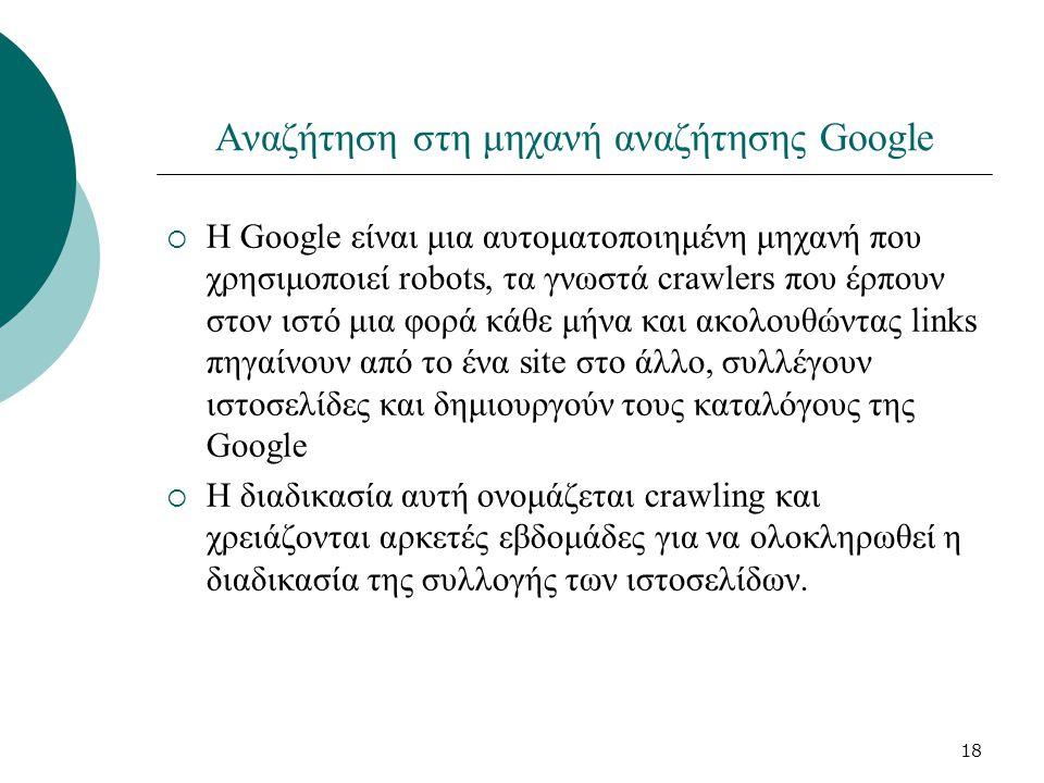 18 Αναζήτηση στη μηχανή αναζήτησης Google  Η Google είναι μια αυτοματοποιημένη μηχανή που χρησιμοποιεί robots, τα γνωστά crawlers που έρπουν στον ιστό μια φορά κάθε μήνα και ακολουθώντας links πηγαίνουν από το ένα site στο άλλο, συλλέγουν ιστοσελίδες και δημιουργούν τους καταλόγους της Google  Η διαδικασία αυτή ονομάζεται crawling και χρειάζονται αρκετές εβδομάδες για να ολοκληρωθεί η διαδικασία της συλλογής των ιστοσελίδων.