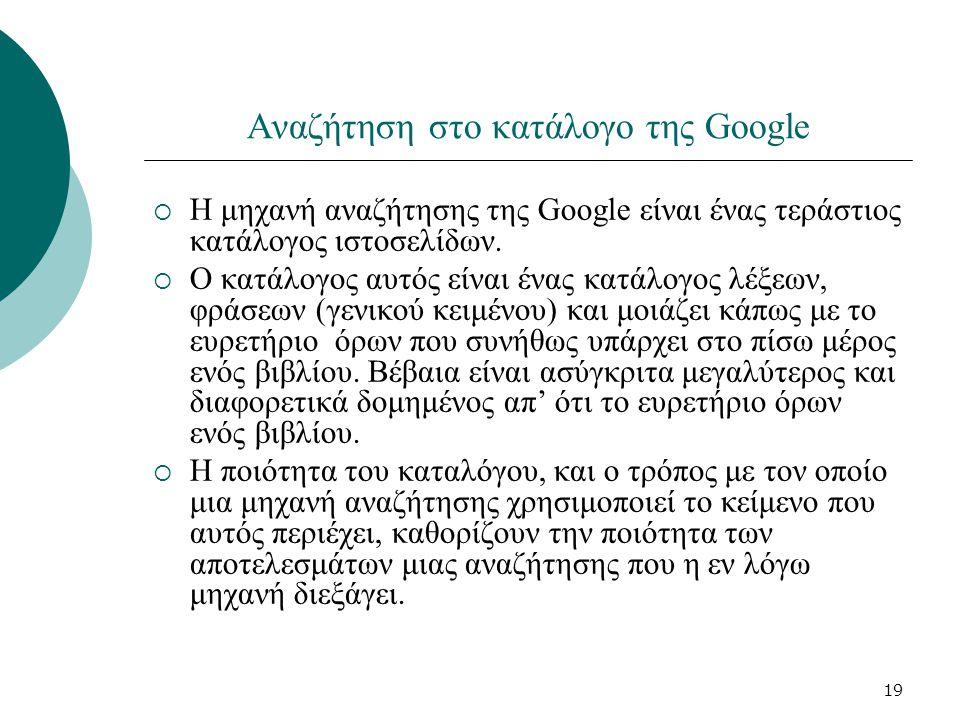 19 Αναζήτηση στο κατάλογο της Google  Η μηχανή αναζήτησης της Google είναι ένας τεράστιος κατάλογος ιστοσελίδων.