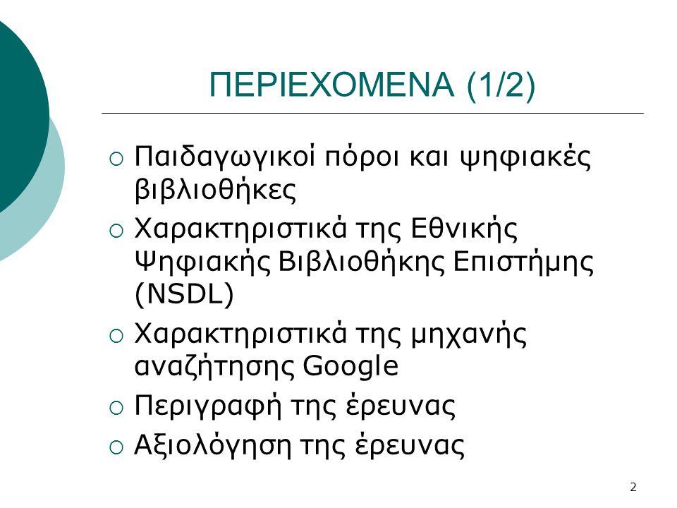 2 ΠΕΡΙΕΧΟΜΕΝΑ (1/2)  Παιδαγωγικοί πόροι και ψηφιακές βιβλιοθήκες  Χαρακτηριστικά της Εθνικής Ψηφιακής Βιβλιοθήκης Επιστήμης (NSDL)  Χαρακτηριστικά της μηχανής αναζήτησης Google  Περιγραφή της έρευνας  Αξιολόγηση της έρευνας