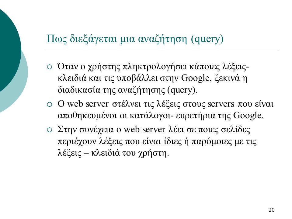 20 Πως διεξάγεται μια αναζήτηση (query)  Όταν ο χρήστης πληκτρολογήσει κάποιες λέξεις- κλειδιά και τις υποβάλλει στην Google, ξεκινά η διαδικασία της αναζήτησης (query).