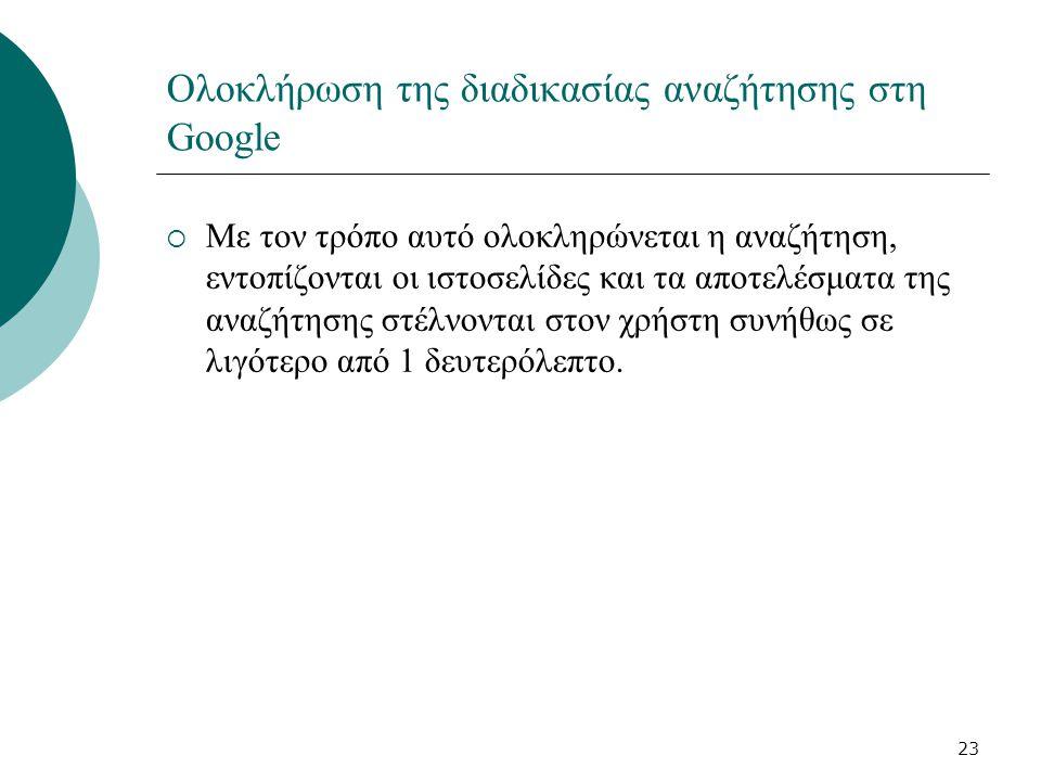 23 Ολοκλήρωση της διαδικασίας αναζήτησης στη Google  Με τον τρόπο αυτό ολοκληρώνεται η αναζήτηση, εντοπίζονται οι ιστοσελίδες και τα αποτελέσματα της αναζήτησης στέλνονται στον χρήστη συνήθως σε λιγότερο από 1 δευτερόλεπτο.