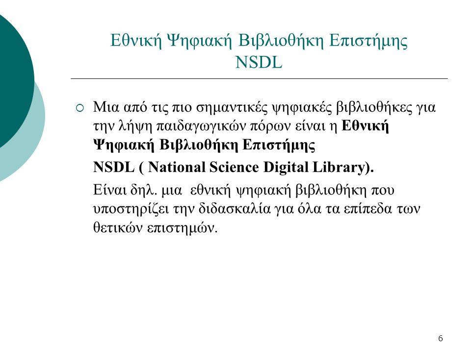 6 Εθνική Ψηφιακή Βιβλιοθήκη Επιστήμης NSDL  Μια από τις πιο σημαντικές ψηφιακές βιβλιοθήκες για την λήψη παιδαγωγικών πόρων είναι η Εθνική Ψηφιακή Βιβλιοθήκη Επιστήμης NSDL ( National Science Digital Library).