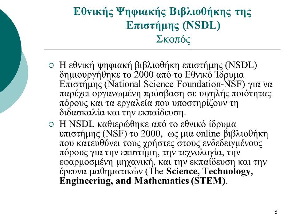 8 Εθνικής Ψηφιακής Βιβλιοθήκης της Επιστήμης (NSDL) Σκοπός  Η εθνική ψηφιακή βιβλιοθήκη επιστήμης (NSDL) δημιουργήθηκε το 2000 από το Eθνικό Ίδρυμα Επιστήμης (National Science Foundation-NSF) για να παρέχει οργανωμένη πρόσβαση σε υψηλής ποιότητας πόρους και τα εργαλεία που υποστηρίζουν τη διδασκαλία και την εκπαίδευση.