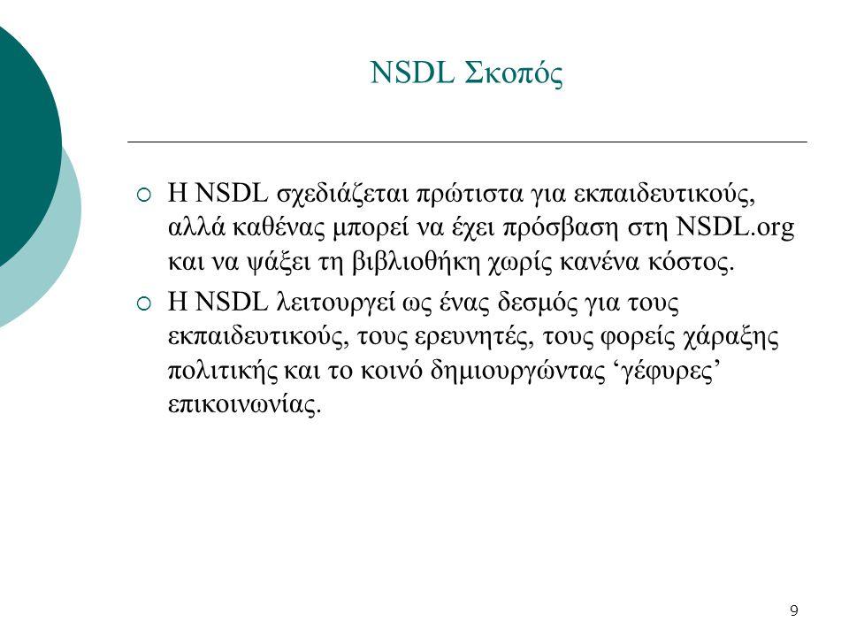 9 NSDL Σκοπός  Η NSDL σχεδιάζεται πρώτιστα για εκπαιδευτικούς, αλλά καθένας μπορεί να έχει πρόσβαση στη NSDL.org και να ψάξει τη βιβλιοθήκη χωρίς κανένα κόστος.