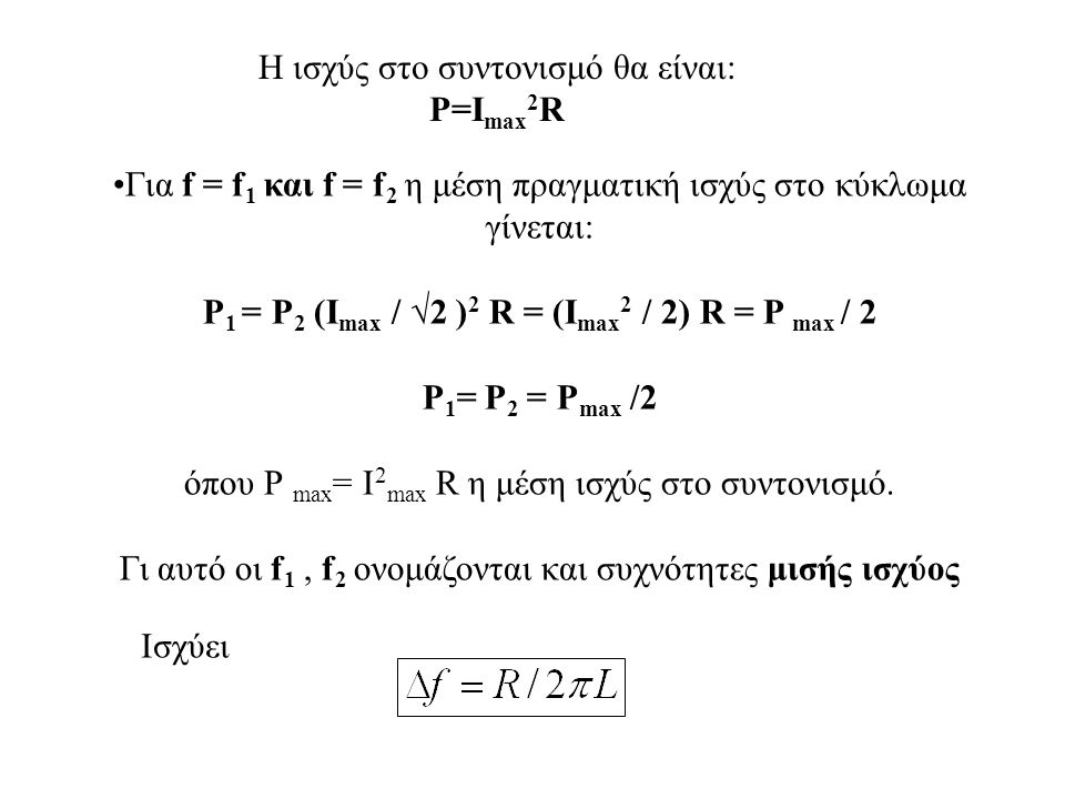 Η ισχύς στο συντονισμό θα είναι: P=I max 2 R Για f = f 1 και f = f 2 η μέση πραγματική ισχύς στο κύκλωμα γίνεται: Ρ 1 = Ρ 2 (Ι max / √2 ) 2 R = (Ι max 2 / 2) R = Ρ max / 2 Ρ 1 = Ρ 2 = P max /2 όπου Ρ max = I 2 max R η μέση ισχύς στο συντονισμό.
