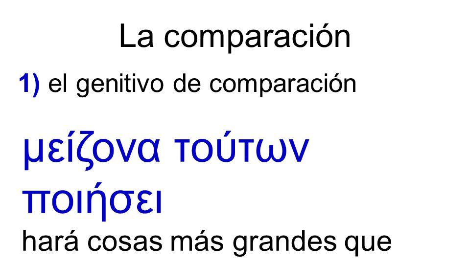 La comparación 1) el genitivo de comparación μείζονα τούτων ποιήσει hará cosas más grandes que éstas