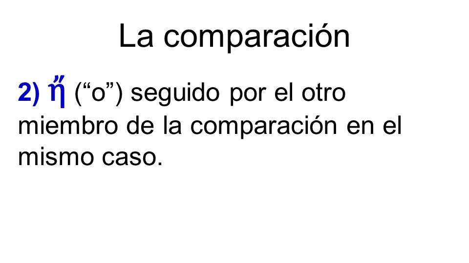 """La comparación 2) ἤ (""""o"""") seguido por el otro miembro de la comparación en el mismo caso."""
