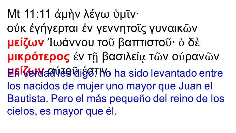 Mt 11:11 ἀ μ ὴ ν λέγω ὑ μ ῖ ν· ο ὐ κ ἐ γήγερται ἐ ν γεννητο ῖ ς γυναικ ῶ ν μείζων Ἰ ωάννου το ῦ βαπτιστο ῦ · ὁ δ ὲ μικρότερος ἐ ν τ ῇ βασιλεί ᾳ τ ῶ ν
