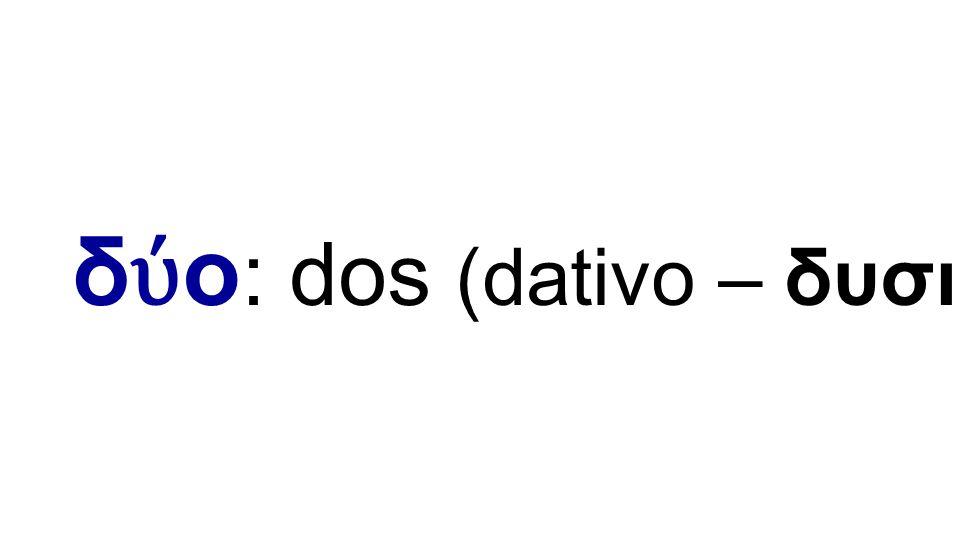 δ ύ ο : dos (dativo – δυσι)