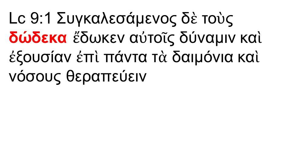 Lc 9:1 Συγκαλεσάμενος δ ὲ το ὺ ς δώδεκα ἔ δωκεν α ὐ το ῖ ς δύναμιν κα ὶ ἐ ξουσίαν ἐ π ὶ πάντα τ ὰ δαιμόνια κα ὶ νόσους θεραπεύειν