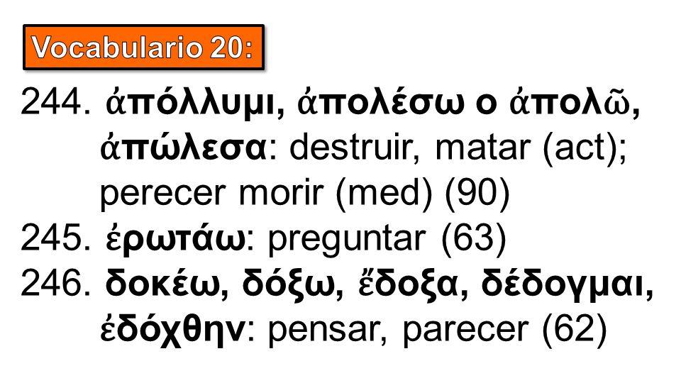 244. ἀ πόλλυμι, ἀ πολέσω o ἀ πολ ῶ, ἀ πώλεσα: destruir, matar (act); perecer morir (med) (90) 245. ἐ ρωτάω: preguntar (63) 246. δοκέω, δόξω, ἔ δοξα, δ