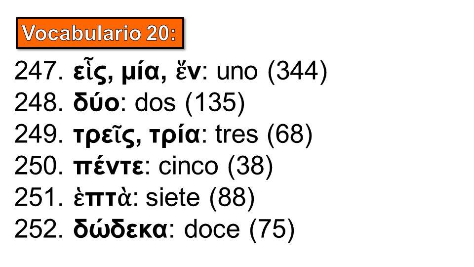 247. ε ἷ ς, μία, ἕ ν: uno (344) 248. δύο: dos (135) 249. τρε ῖ ς, τρία: tres (68) 250. πέντε: cinco (38) 251. ἑ πτ ὰ : siete (88) 252. δώδεκα: doce (7