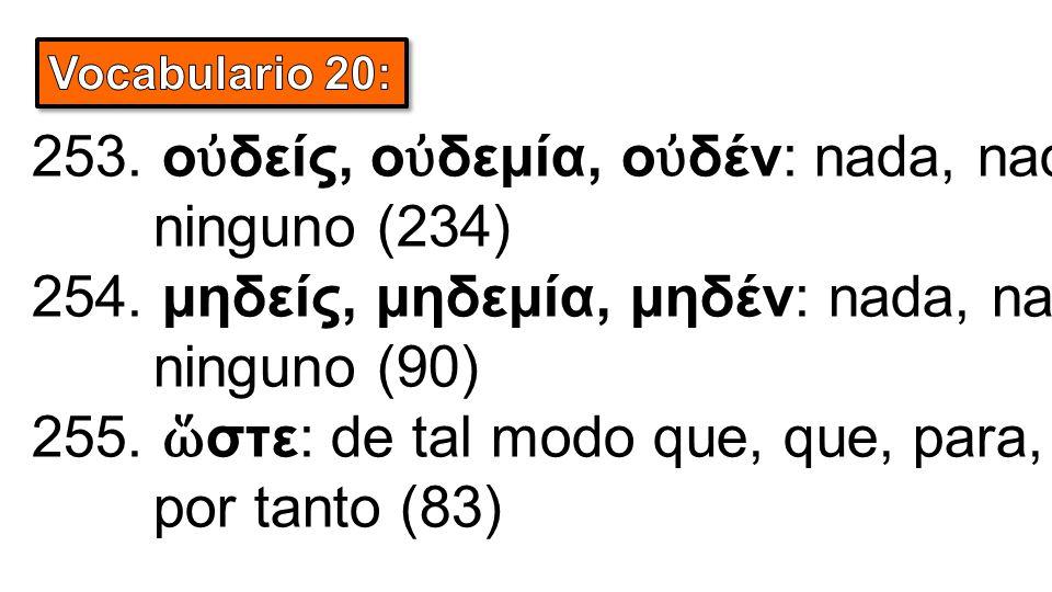 253. ο ὐ δείς, ο ὐ δεμία, ο ὐ δέν: nada, nadie, ninguno (234) 254. μηδείς, μηδεμία, μηδέν: nada, nadie, ninguno (90) 255. ὥ στε: de tal modo que, que,