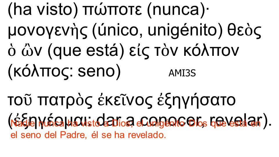 Juan 1:18 θε ὸ ν ο ὐ δε ὶ ς ἑ ώρακεν (ha visto) πώποτε (nunca)· μονογεν ὴ ς (único, unigénito) θε ὸ ς ὁ ὢ ν (que está) ε ἰ ς τ ὸ ν κόλπον (κόλπος: sen