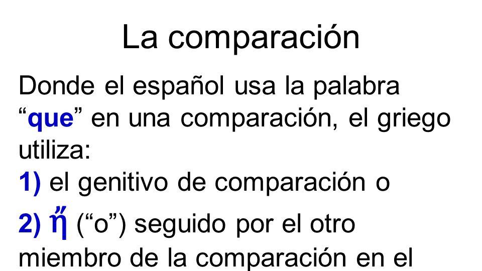 La comparación Donde el español usa la palabra que en una comparación, el griego utiliza: 1) el genitivo de comparación o 2) ἤ ( o ) seguido por el otro miembro de la comparación en el mismo caso.