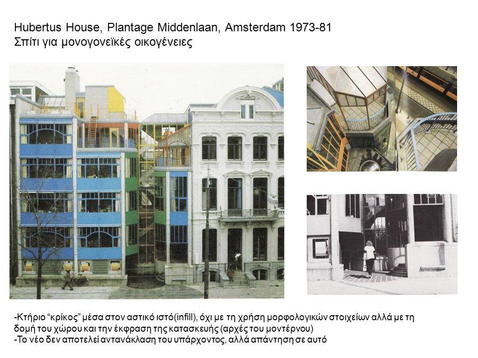 Hubertus House, Plantage Middenlaan, Amsterdam 1973-81 Σπίτι για μονογονεϊκές οικογένειες -Κτήριο κρίκος μέσα στον αστικό ιστό(infill), όχι με τη χρήση μορφολογικών στοιχείων αλλά με τη δομή του χώρου και την έκφραση της κατασκευής (αρχές του μοντέρνου) -Το νέο δεν αποτελεί αντανάκλαση του υπάρχοντος, αλλά απάντηση σε αυτό