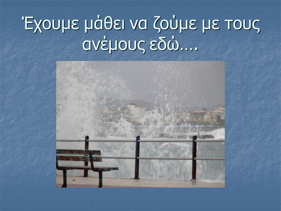 Έχουμε μάθει να ζούμε με τους ανέμους εδώ….