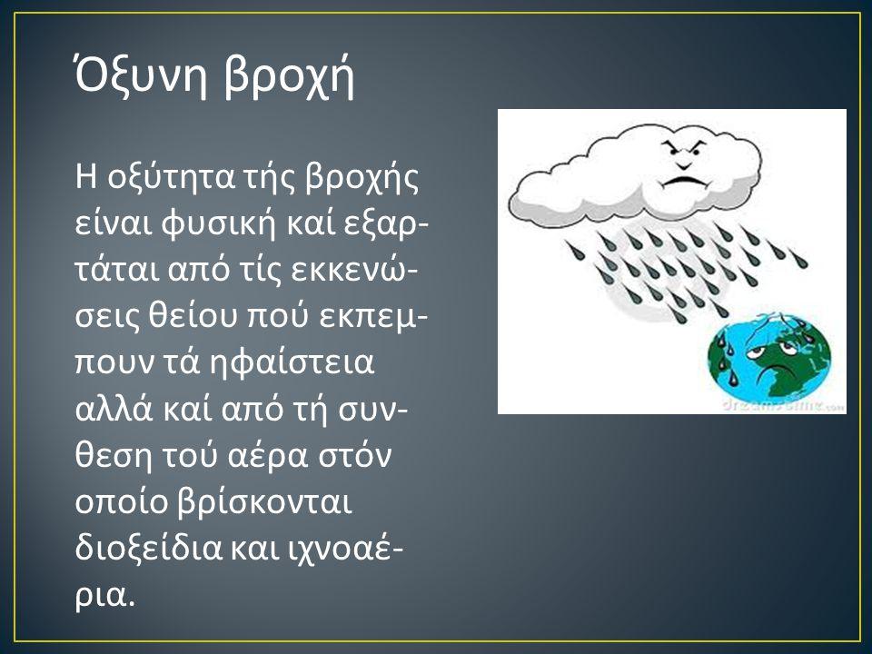 Όξυνη βροχή Η οξύτητα τής βροχής είναι φυσική καί εξαρ - τάται από τίς εκκενώ - σεις θείου πού εκπεμ - πουν τά ηφαίστεια αλλά καί από τή συν - θεση τού αέρα στόν οποίο βρίσκονται διοξείδια και ιχνοαέ - ρια.