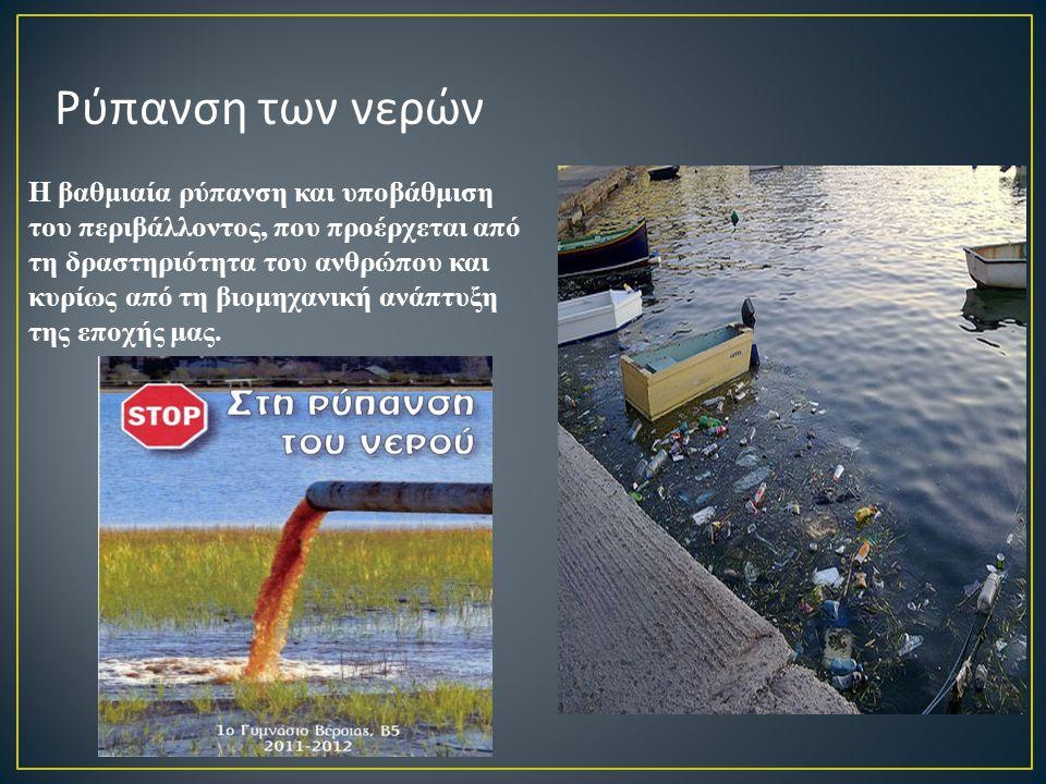 Ρύπανση των νερών Η βαθμιαία ρύπανση και υποβάθμιση του περιβάλλοντος, που προέρχεται από τη δραστηριότητα του ανθρώπου και κυρίως από τη βιομηχανική ανάπτυξη της εποχής μας.