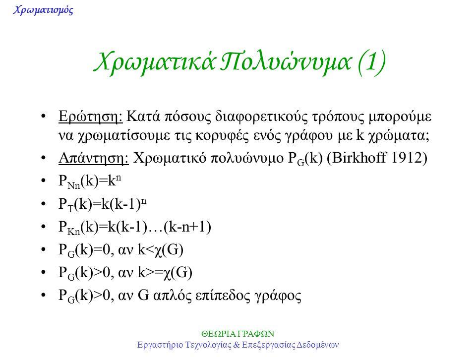 Χρωματισμός ΘΕΩΡΙΑ ΓΡΑΦΩΝ Εργαστήριο Τεχνολογίας & Επεξεργασίας Δεδομένων Χρωματικά Πολυώνυμα (1) Ερώτηση: Κατά πόσους διαφορετικούς τρόπους μπορούμε να χρωματίσουμε τις κορυφές ενός γράφου με k χρώματα; Απάντηση: Χρωματικό πολυώνυμο P G (k) (Birkhoff 1912) P Nn (k)=k n P T (k)=k(k-1) n P Kn (k)=k(k-1)…(k-n+1) P G (k)=0, αν k<χ(G) P G (k)>0, αν k>=χ(G) P G (k)>0, αν G απλός επίπεδος γράφος