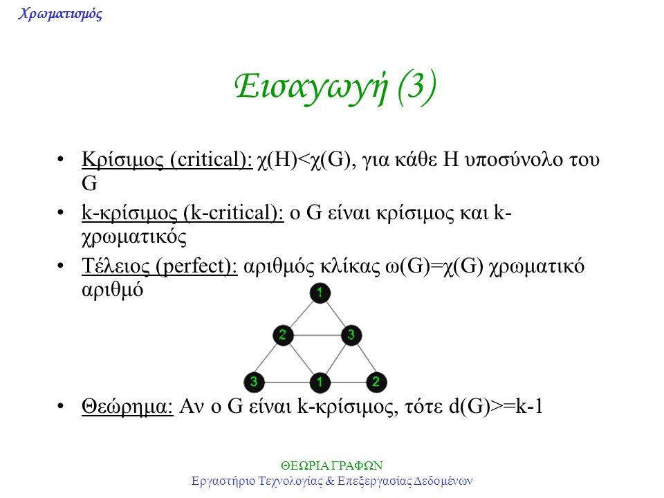 Χρωματισμός ΘΕΩΡΙΑ ΓΡΑΦΩΝ Εργαστήριο Τεχνολογίας & Επεξεργασίας Δεδομένων Εισαγωγή (3) Κρίσιμος (critical): χ(Η)<χ(G), για κάθε Η υποσύνολο του G k-κρίσιμος (k-critical): o G είναι κρίσιμος και k- χρωματικός Τέλειος (perfect): αριθμός κλίκας ω(G)=χ(G) χρωματικό αριθμό Θεώρημα: Αν ο G είναι k-κρίσιμος, τότε d(G)>=k-1