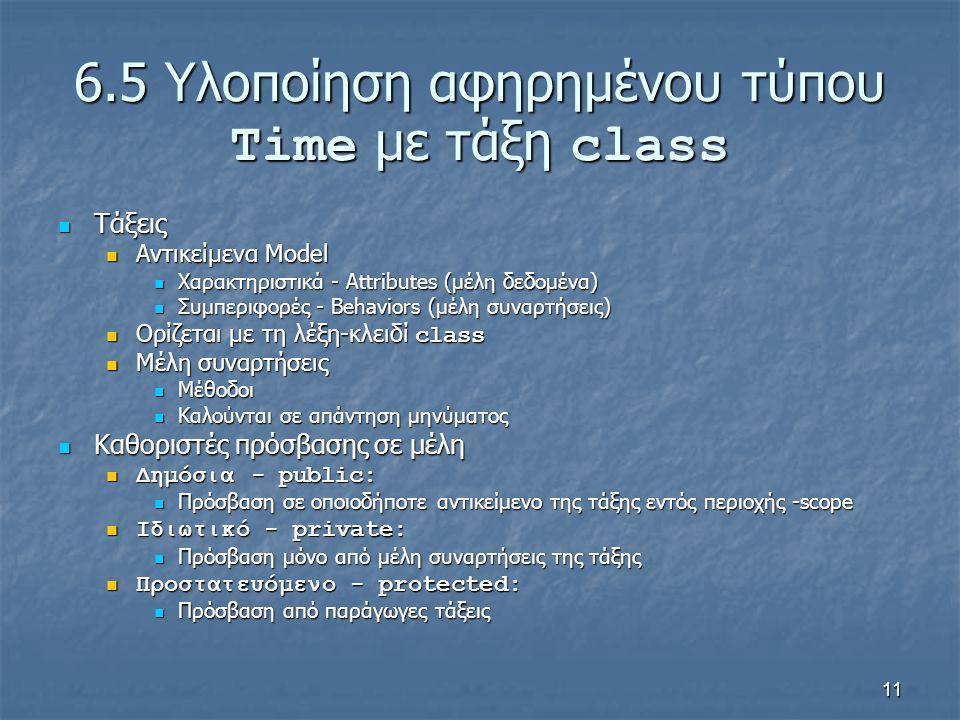 11 6.5 Υλοποίηση αφηρημένου τύπου Time με τάξη class Τάξεις Τάξεις Αντικείμενα Model Αντικείμενα Model Χαρακτηριστικά - Attributes (μέλη δεδομένα) Χαρακτηριστικά - Attributes (μέλη δεδομένα) Συμπεριφορές - Behaviors (μέλη συναρτήσεις) Συμπεριφορές - Behaviors (μέλη συναρτήσεις) Ορίζεται με τη λέξη-κλειδί class Ορίζεται με τη λέξη-κλειδί class Μέλη συναρτήσεις Μέλη συναρτήσεις Μέθοδοι Μέθοδοι Καλούνται σε απάντηση μηνύματος Καλούνται σε απάντηση μηνύματος Καθοριστές πρόσβασης σε μέλη Καθοριστές πρόσβασης σε μέλη Δημόσια - public: Δημόσια - public: Πρόσβαση σε οποιοδήποτε αντικείμενο της τάξης εντός περιοχής -scope Πρόσβαση σε οποιοδήποτε αντικείμενο της τάξης εντός περιοχής -scope Ιδιωτικό - private: Ιδιωτικό - private: Πρόσβαση μόνο από μέλη συναρτήσεις της τάξης Πρόσβαση μόνο από μέλη συναρτήσεις της τάξης Προστατευόμενο - protected: Προστατευόμενο - protected: Πρόσβαση από παράγωγες τάξεις Πρόσβαση από παράγωγες τάξεις