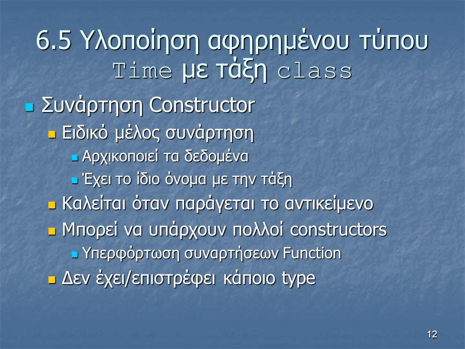 12 6.5 Υλοποίηση αφηρημένου τύπου Time με τάξη class Συνάρτηση Constructor Συνάρτηση Constructor Ειδικό μέλος συνάρτηση Ειδικό μέλος συνάρτηση Αρχικοποιεί τα δεδομένα Αρχικοποιεί τα δεδομένα Έχει το ίδιο όνομα με την τάξη Έχει το ίδιο όνομα με την τάξη Καλείται όταν παράγεται το αντικείμενο Καλείται όταν παράγεται το αντικείμενο Μπορεί να υπάρχουν πολλοί constructors Μπορεί να υπάρχουν πολλοί constructors Υπερφόρτωση συναρτήσεων Function Υπερφόρτωση συναρτήσεων Function Δεν έχει/επιστρέφει κάποιο type Δεν έχει/επιστρέφει κάποιο type