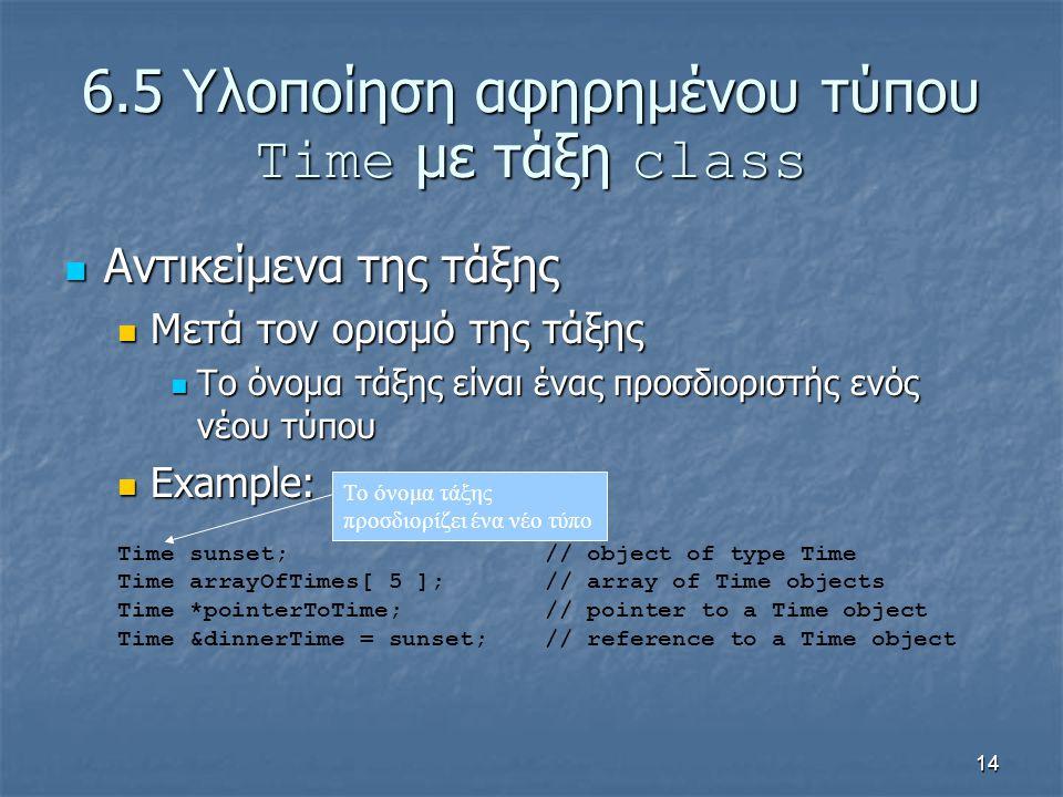 14 6.5 Υλοποίηση αφηρημένου τύπου Time με τάξη class Αντικείμενα της τάξης Αντικείμενα της τάξης Μετά τον ορισμό της τάξης Μετά τον ορισμό της τάξης Το όνομα τάξης είναι ένας προσδιοριστής ενός νέου τύπου Το όνομα τάξης είναι ένας προσδιοριστής ενός νέου τύπου Example: Example: Time sunset; // object of type Time Time arrayOfTimes[ 5 ]; // array of Time objects Time *pointerToTime; // pointer to a Time object Time &dinnerTime = sunset; // reference to a Time object Το όνομα τάξης προσδιορίζει ένα νέο τύπο