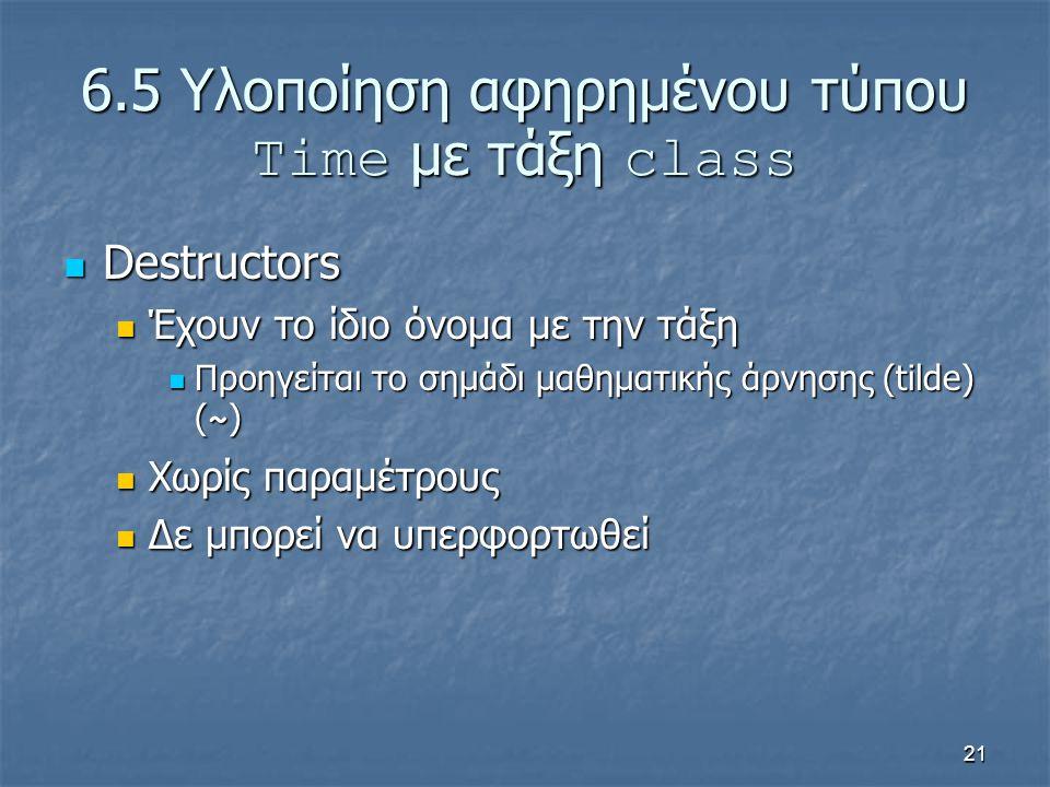 21 6.5 Υλοποίηση αφηρημένου τύπου Time με τάξη class Destructors Destructors Έχουν το ίδιο όνομα με την τάξη Έχουν το ίδιο όνομα με την τάξη Προηγείται το σημάδι μαθηματικής άρνησης (tilde) ( ~ ) Προηγείται το σημάδι μαθηματικής άρνησης (tilde) ( ~ ) Χωρίς παραμέτρους Χωρίς παραμέτρους Δε μπορεί να υπερφορτωθεί Δε μπορεί να υπερφορτωθεί