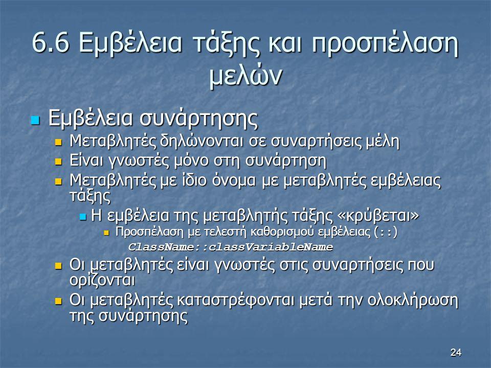 24 6.6 Εμβέλεια τάξης και προσπέλαση μελών Εμβέλεια συνάρτησης Εμβέλεια συνάρτησης Μεταβλητές δηλώνονται σε συναρτήσεις μέλη Μεταβλητές δηλώνονται σε συναρτήσεις μέλη Είναι γνωστές μόνο στη συνάρτηση Είναι γνωστές μόνο στη συνάρτηση Μεταβλητές με ίδιο όνομα με μεταβλητές εμβέλειας τάξης Μεταβλητές με ίδιο όνομα με μεταβλητές εμβέλειας τάξης Η εμβέλεια της μεταβλητής τάξης «κρύβεται» Η εμβέλεια της μεταβλητής τάξης «κρύβεται» Προσπέλαση με τελεστή καθορισμού εμβέλειας ( :: ) Προσπέλαση με τελεστή καθορισμού εμβέλειας ( :: )ClassName::classVariableName Οι μεταβλητές είναι γνωστές στις συναρτήσεις που ορίζονται Οι μεταβλητές είναι γνωστές στις συναρτήσεις που ορίζονται Οι μεταβλητές καταστρέφονται μετά την ολοκλήρωση της συνάρτησης Οι μεταβλητές καταστρέφονται μετά την ολοκλήρωση της συνάρτησης