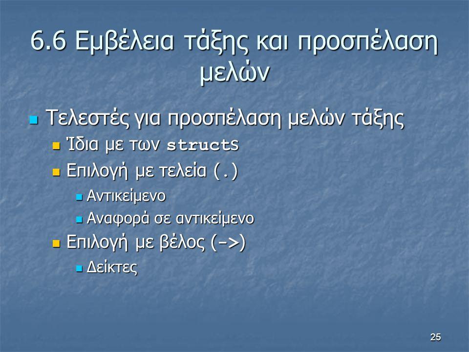 25 6.6 Εμβέλεια τάξης και προσπέλαση μελών Τελεστές για προσπέλαση μελών τάξης Τελεστές για προσπέλαση μελών τάξης Ίδια με των struct s Ίδια με των struct s Επιλογή με τελεία (.