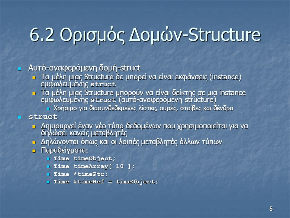5 6.2 Ορισμός Δομών-Structure Αυτό-αναφερόμενη δομή-struct Αυτό-αναφερόμενη δομή-struct Τα μέλη μιας Structure δε μπορεί να είναι εκφάνσεις (instance) εμφωλευμένης struct Τα μέλη μιας Structure δε μπορεί να είναι εκφάνσεις (instance) εμφωλευμένης struct Τα μέλη μιας Structure μπορούν να είναι δείκτης σε μια instance εμφωλευμένης struct (αυτό-αναφερόμενη structure) Τα μέλη μιας Structure μπορούν να είναι δείκτης σε μια instance εμφωλευμένης struct (αυτό-αναφερόμενη structure) Χρήσιμο για διασυνδεδεμένες λίστες, ουρές, στοίβες και δένδρα Χρήσιμο για διασυνδεδεμένες λίστες, ουρές, στοίβες και δένδρα struct struct Δημιουργεί έναν νέο τύπο δεδομένων που χρησιμοποιείται για να δηλώσει κανείς μεταβλητές Δημιουργεί έναν νέο τύπο δεδομένων που χρησιμοποιείται για να δηλώσει κανείς μεταβλητές Δηλώνονται όπως και οι λοιπές μεταβλητές άλλων τύπων Δηλώνονται όπως και οι λοιπές μεταβλητές άλλων τύπων Παραδείγματα: Παραδείγματα: Time timeObject; Time timeObject; Time timeArray[ 10 ]; Time timeArray[ 10 ]; Time *timePtr; Time *timePtr; Time &timeRef = timeObject; Time &timeRef = timeObject;