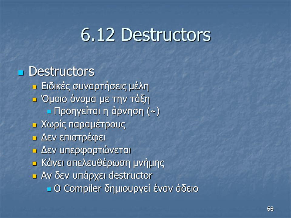 56 6.12 Destructors Destructors Destructors Ειδικές συναρτήσεις μέλη Ειδικές συναρτήσεις μέλη Όμοιο όνομα με την τάξη Όμοιο όνομα με την τάξη Προηγείται η άρνηση ( ~ ) Προηγείται η άρνηση ( ~ ) Χωρίς παραμέτρους Χωρίς παραμέτρους Δεν επιστρέφει Δεν επιστρέφει Δεν υπερφορτώνεται Δεν υπερφορτώνεται Κάνει απελευθέρωση μνήμης Κάνει απελευθέρωση μνήμης Αν δεν υπάρχει destructor Αν δεν υπάρχει destructor Ο Compiler δημιουργεί έναν άδειο Ο Compiler δημιουργεί έναν άδειο