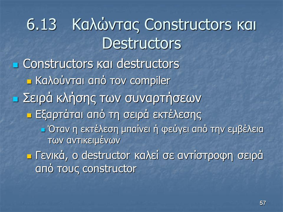 57 6.13 Καλώντας Constructors και Destructors Constructors και destructors Constructors και destructors Καλούνται από τον compiler Καλούνται από τον compiler Σειρά κλήσης των συναρτήσεων Σειρά κλήσης των συναρτήσεων Εξαρτάται από τη σειρά εκτέλεσης Εξαρτάται από τη σειρά εκτέλεσης Όταν η εκτέλεση μπαίνει ή φεύγει από την εμβέλεια των αντικειμένων Όταν η εκτέλεση μπαίνει ή φεύγει από την εμβέλεια των αντικειμένων Γενικά, ο destructor καλεί σε αντίστροφη σειρά από τους constructor Γενικά, ο destructor καλεί σε αντίστροφη σειρά από τους constructor