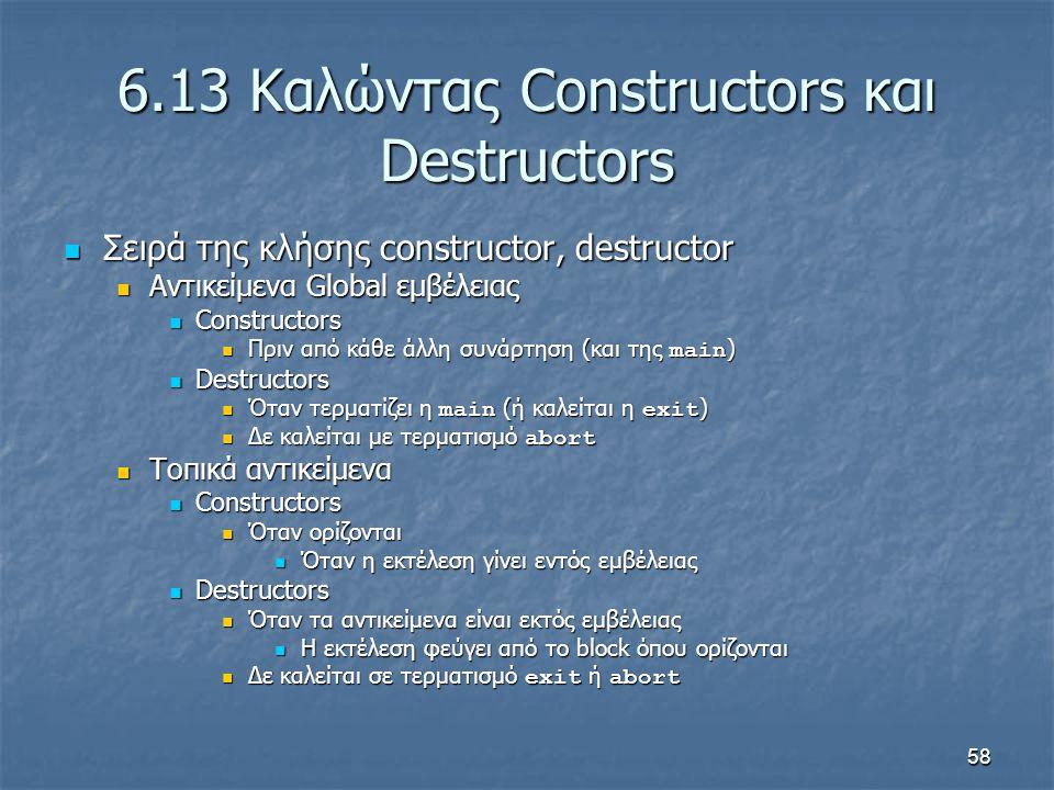 58 6.13 Καλώντας Constructors και Destructors Σειρά της κλήσης constructor, destructor Σειρά της κλήσης constructor, destructor Αντικείμενα Global εμβέλειας Αντικείμενα Global εμβέλειας Constructors Constructors Πριν από κάθε άλλη συνάρτηση (και της main ) Πριν από κάθε άλλη συνάρτηση (και της main ) Destructors Destructors Όταν τερματίζει η main (ή καλείται η exit ) Όταν τερματίζει η main (ή καλείται η exit ) Δε καλείται με τερματισμό abort Δε καλείται με τερματισμό abort Τοπικά αντικείμενα Τοπικά αντικείμενα Constructors Constructors Όταν ορίζονται Όταν ορίζονται Όταν η εκτέλεση γίνει εντός εμβέλειας Όταν η εκτέλεση γίνει εντός εμβέλειας Destructors Destructors Όταν τα αντικείμενα είναι εκτός εμβέλειας Όταν τα αντικείμενα είναι εκτός εμβέλειας Η εκτέλεση φεύγει από το block όπου ορίζονται Η εκτέλεση φεύγει από το block όπου ορίζονται Δε καλείται σε τερματισμό exit ή abort Δε καλείται σε τερματισμό exit ή abort