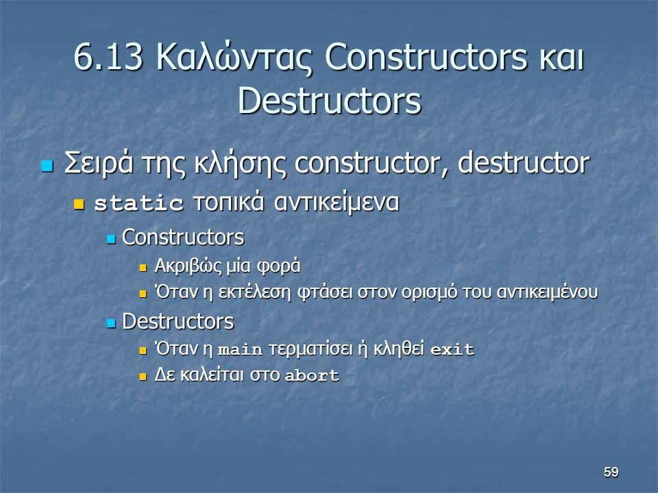 59 6.13 Καλώντας Constructors και Destructors Σειρά της κλήσης constructor, destructor Σειρά της κλήσης constructor, destructor static τοπικά αντικείμενα static τοπικά αντικείμενα Constructors Constructors Ακριβώς μία φορά Ακριβώς μία φορά Όταν η εκτέλεση φτάσει στον ορισμό του αντικειμένου Όταν η εκτέλεση φτάσει στον ορισμό του αντικειμένου Destructors Destructors Όταν η main τερματίσει ή κληθεί exit Όταν η main τερματίσει ή κληθεί exit Δε καλείται στο abort Δε καλείται στο abort