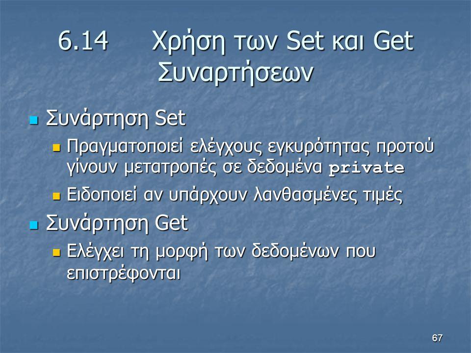 67 6.14 Χρήση των Set και Get Συναρτήσεων Συνάρτηση Set Συνάρτηση Set Πραγματοποιεί ελέγχους εγκυρότητας προτού γίνουν μετατροπές σε δεδομένα private Πραγματοποιεί ελέγχους εγκυρότητας προτού γίνουν μετατροπές σε δεδομένα private Ειδοποιεί αν υπάρχουν λανθασμένες τιμές Ειδοποιεί αν υπάρχουν λανθασμένες τιμές Συνάρτηση Get Συνάρτηση Get Ελέγχει τη μορφή των δεδομένων που επιστρέφονται Ελέγχει τη μορφή των δεδομένων που επιστρέφονται