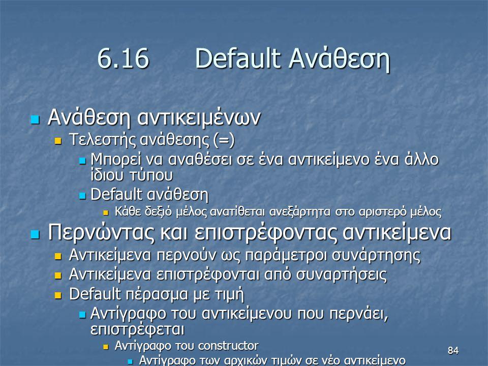 84 6.16 Default Ανάθεση Ανάθεση αντικειμένων Ανάθεση αντικειμένων Τελεστής ανάθεσης ( = ) Τελεστής ανάθεσης ( = ) Μπορεί να αναθέσει σε ένα αντικείμενο ένα άλλο ίδιου τύπου Μπορεί να αναθέσει σε ένα αντικείμενο ένα άλλο ίδιου τύπου Default ανάθεση Default ανάθεση Κάθε δεξιό μέλος ανατίθεται ανεξάρτητα στο αριστερό μέλος Κάθε δεξιό μέλος ανατίθεται ανεξάρτητα στο αριστερό μέλος Περνώντας και επιστρέφοντας αντικείμενα Περνώντας και επιστρέφοντας αντικείμενα Αντικείμενα περνούν ως παράμετροι συνάρτησης Αντικείμενα περνούν ως παράμετροι συνάρτησης Αντικείμενα επιστρέφονται από συναρτήσεις Αντικείμενα επιστρέφονται από συναρτήσεις Default πέρασμα με τιμή Default πέρασμα με τιμή Αντίγραφο του αντικείμενου που περνάει, επιστρέφεται Αντίγραφο του αντικείμενου που περνάει, επιστρέφεται Αντίγραφο του constructor Αντίγραφο του constructor Αντίγραφο των αρχικών τιμών σε νέο αντικείμενο Αντίγραφο των αρχικών τιμών σε νέο αντικείμενο