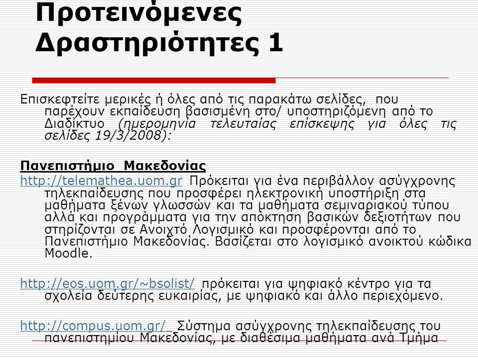 Προτεινόμενες Δραστηριότητες 1 Επισκεφτείτε μερικές ή όλες από τις παρακάτω σελίδες, που παρέχουν εκπαίδευση βασισμένη στο/ υποστηριζόμενη από το Διαδίκτυο (ημερομηνία τελευταίας επίσκεψης για όλες τις σελίδες 19/3/2008): Πανεπιστήμιο Μακεδονίας http://telemathea.uom.grhttp://telemathea.uom.gr Πρόκειται για ένα περιβάλλον ασύγχρονης τηλεκπαίδευσης που προσφέρει ηλεκτρονική υποστήριξη στα μαθήματα ξένων γλωσσών και τα μαθήματα σεμιναριακού τύπου αλλά και προγράμματα για την απόκτηση βασικών δεξιοτήτων που στηρίζονται σε Ανοιχτό Λογισμικό και προσφέρονται από το Πανεπιστήμιο Μακεδονίας.