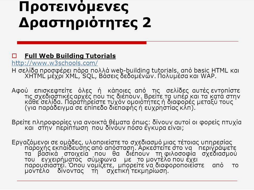 Προτεινόμενες Δραστηριότητες 2  Full Web Building Tutorials http://www.w3schools.com/ Η σελίδα προσφέρει πάρα πολλά web-building tutorials, από basic HTML και XHTML μέχρι XML, SQL, Βάσεις δεδομένων.
