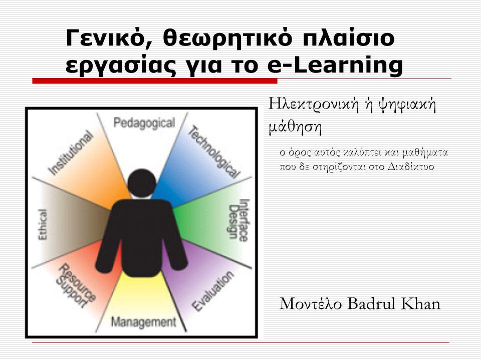 Γενικό, θεωρητικό πλαίσιο εργασίας για το e-Learning Μοντέλο Badrul Khan ο όρος αυτός καλύπτει και μαθήματα που δε στηρίζονται στο Διαδίκτυο Ηλεκτρονική ή ψηφιακή μάθηση