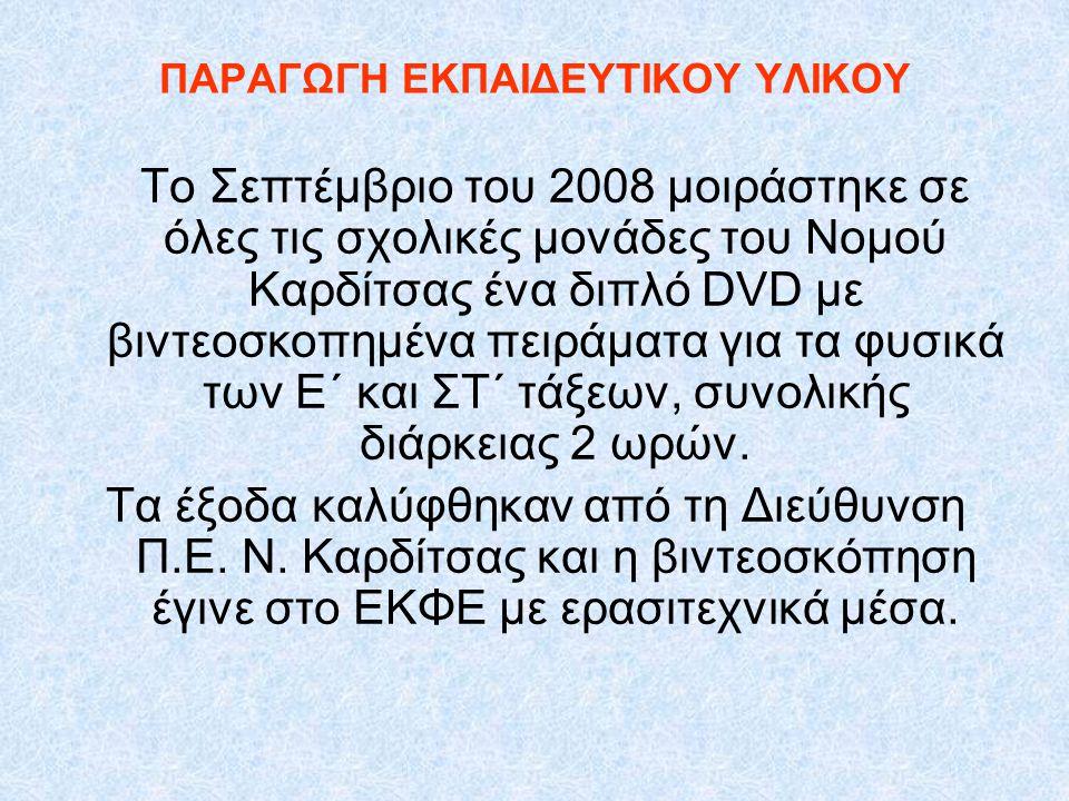 ΠΑΡΑΓΩΓΗ ΕΚΠΑΙΔΕΥΤΙΚΟΥ ΥΛΙΚΟΥ Το Σεπτέμβριο του 2008 μοιράστηκε σε όλες τις σχολικές μονάδες του Νομού Καρδίτσας ένα διπλό DVD με βιντεοσκοπημένα πειράματα για τα φυσικά των Ε΄ και ΣΤ΄ τάξεων, συνολικής διάρκειας 2 ωρών.