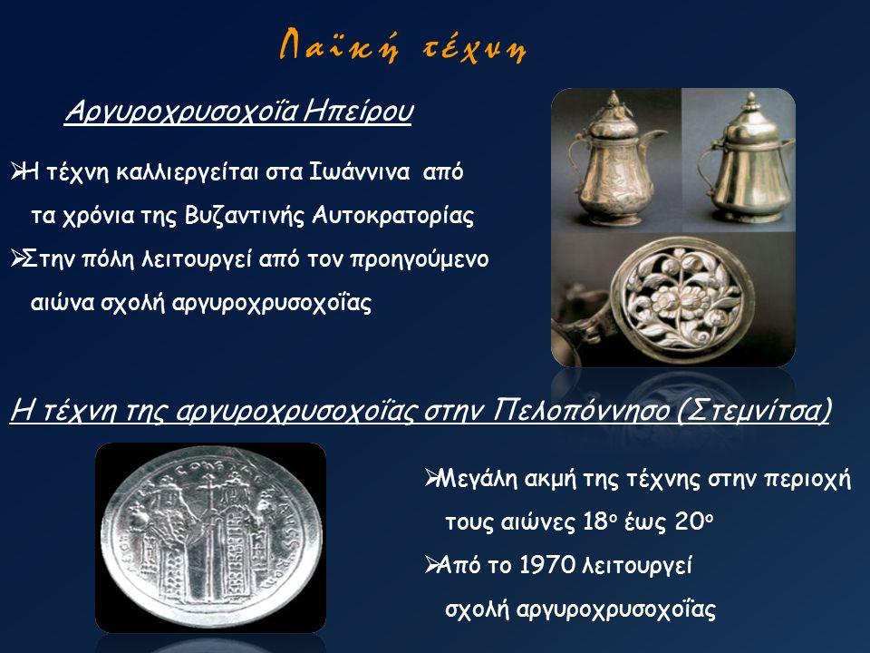 Λαϊκή τέχνη Αργυροχρυσοχοΐα Ηπείρου  Η τέχνη καλλιεργείται στα Ιωάννινα από τα χρόνια της Βυζαντινής Αυτοκρατορίας  Στην πόλη λειτουργεί από τον προ