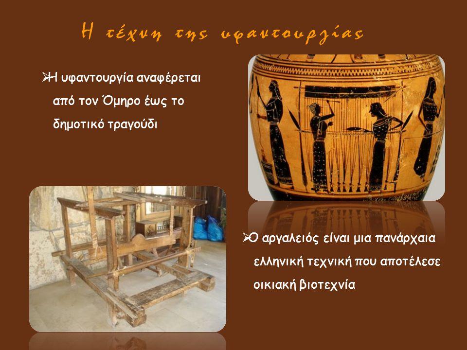 Η τέχνη της υφαντουργίας  Η υφαντουργία αναφέρεται από τον Όμηρο έως το δημοτικό τραγούδι  Ο αργαλειός είναι μια πανάρχαια ελληνική τεχνική που αποτ