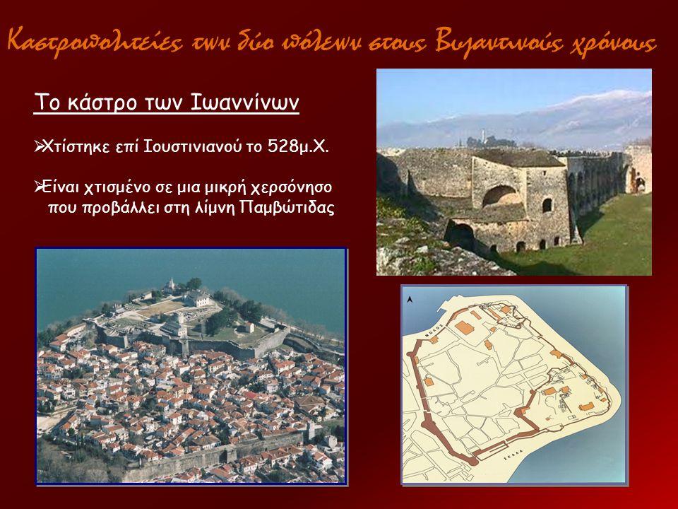 Καστροπολιτείες των δύο πόλεων στους Βυζαντινούς χρόνους Το κάστρο των Ιωαννίνων  Χτίστηκε επί Ιουστινιανού το 528μ.Χ.  Είναι χτισμένο σε μια μικρή