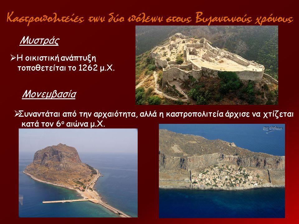 Καστροπολιτείες των δύο πόλεων στους Βυζαντινούς χρόνους Μυστράς  Η οικιστική ανάπτυξη τοποθετείται το 1262 μ.Χ. Μονεμβασία  Συναντάται από την αρχα
